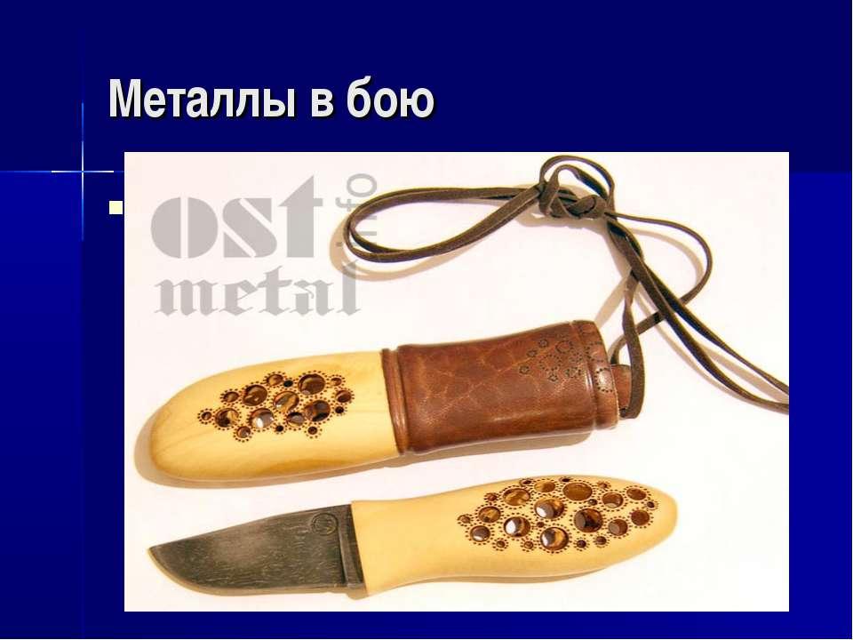 Металлы в бою Всё, точнее 99% оружия производится из металла. Также, есть дек...