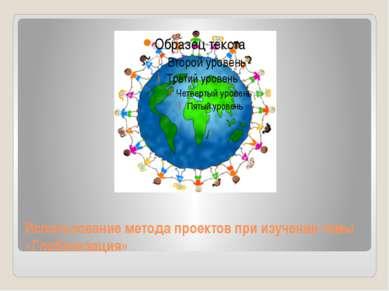 Использование метода проектов при изучении темы «Глобализация»