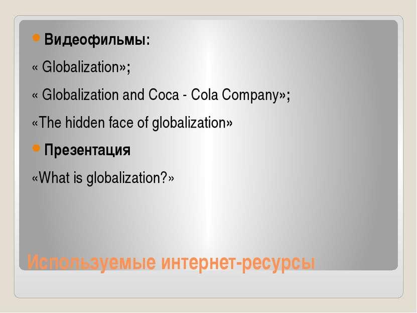 Используемые интернет-ресурсы Видеофильмы: « Globalization»; « Globalization ...