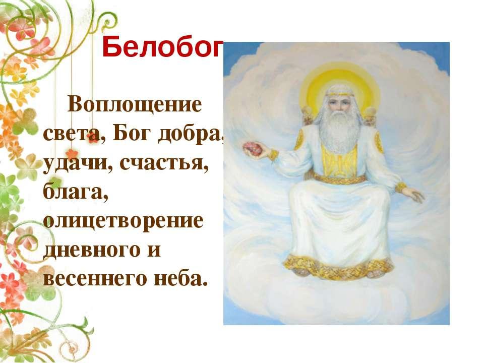 Белобог Воплощение света, Бог добра, удачи, счастья, блага, олицетворение дне...