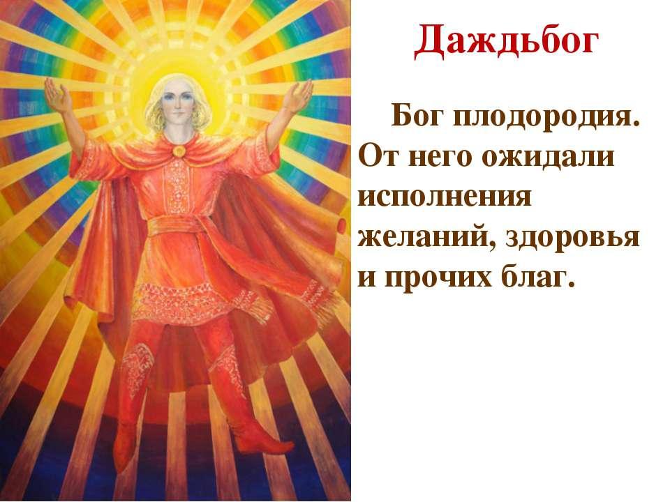Даждьбог Бог плодородия. От него ожидали исполнения желаний, здоровья и прочи...