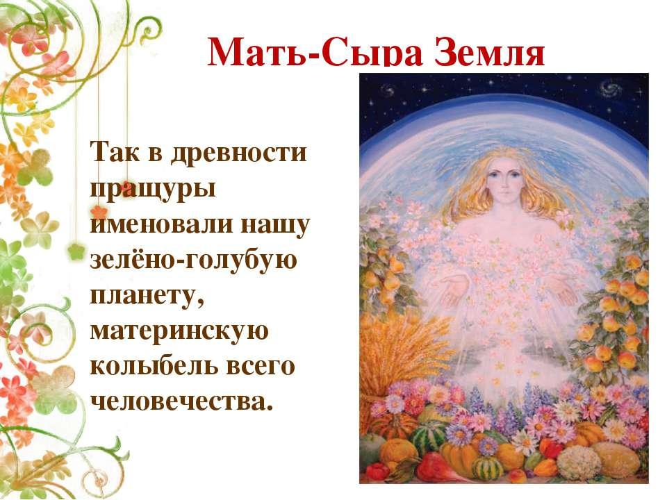 Мать-Сыра Земля Так в древности пращуры именовали нашу зелёно-голубую планету...