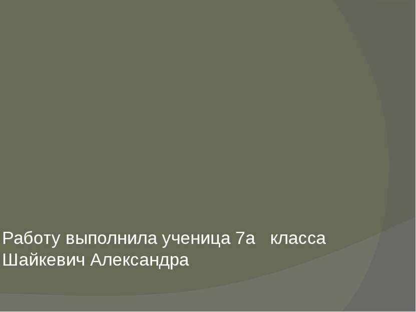 Работу выполнила ученица 7a класса Шайкевич Александра