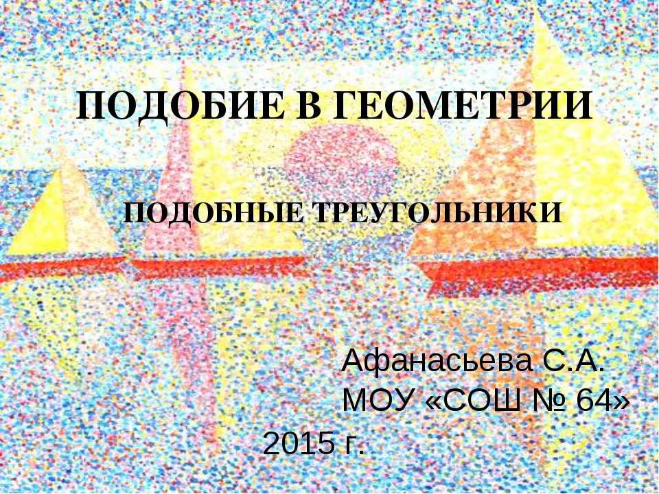 ПОДОБИЕ В ГЕОМЕТРИИ ПОДОБНЫЕ ТРЕУГОЛЬНИКИ Афанасьева С.А. МОУ «СОШ № 64» 2015 г.
