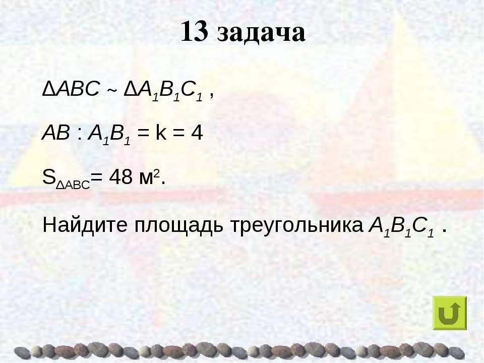 13 задача ΔABC ~ ΔA1B1C1 , AB : A1B1 = k = 4 SΔABC= 48 м2. Найдите площадь тр...