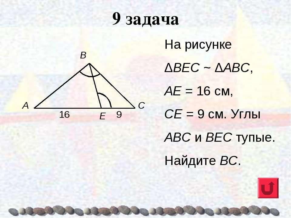 9 задача На рисунке ΔВЕС ~ ΔАВС, АЕ = 16 см, СЕ = 9 см. Углы ABC и ВЕС тупые....