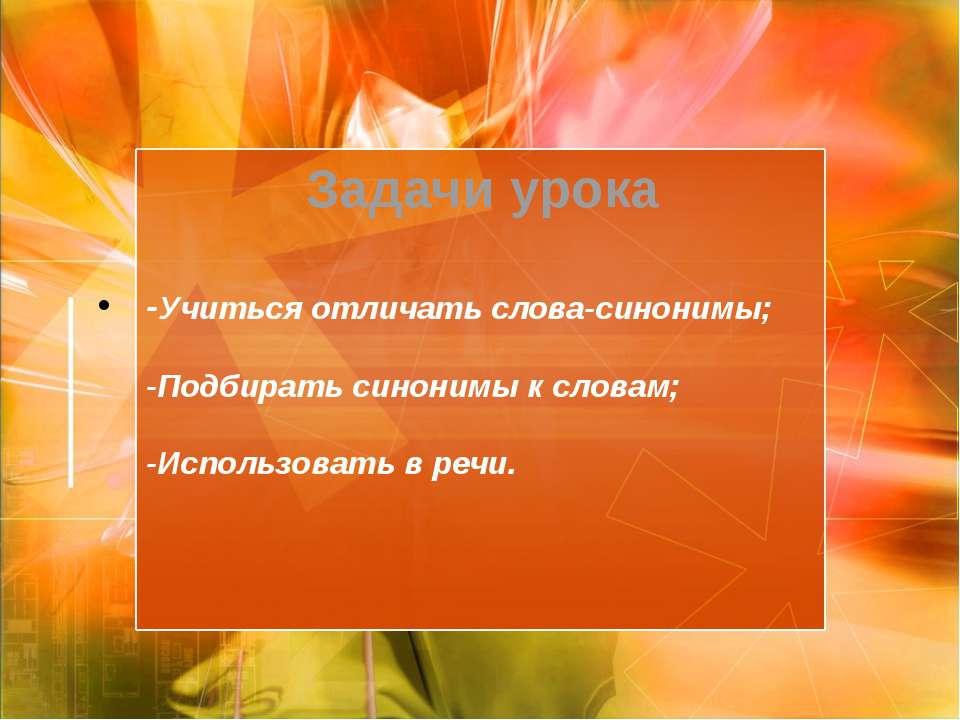 -Учиться отличать слова-синонимы; -Подбирать синонимы к словам; -Использовать...