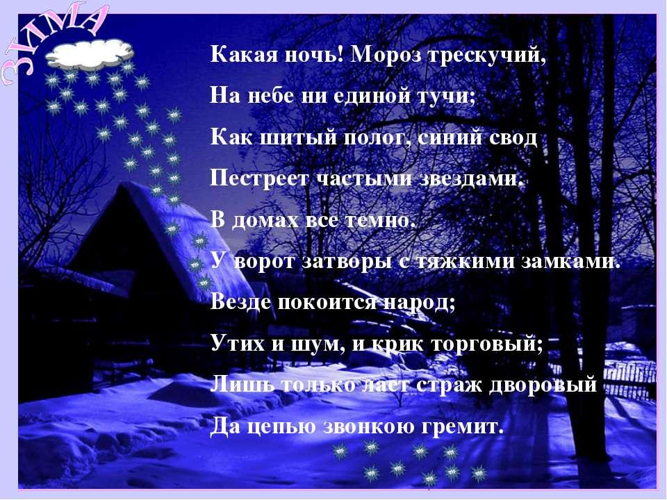 Какая ночь! Мороз трескучий, На небе ни единой тучи; Как шитый полог, синий с...