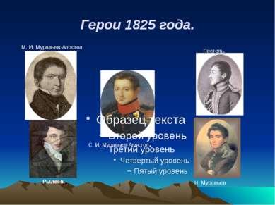 Герои 1825 года. . . М. И. Муравьев-Апостол Пестель. Рылеев. С. И. Муравьев-А...