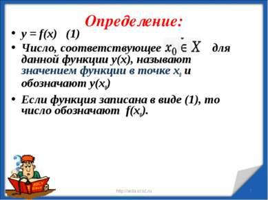 Определение: * http://aida.ucoz.ru * у = f(x) (1) Число, соответствующее для ...