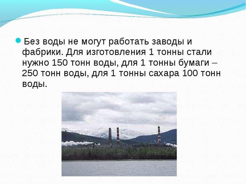 Без воды не могут работать заводы и фабрики. Для изготовления 1 тонны стали н...