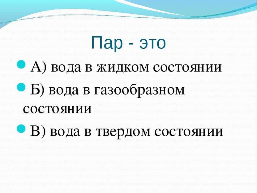 Пар - это А) вода в жидком состоянии Б) вода в газообразном состоянии В) вода...