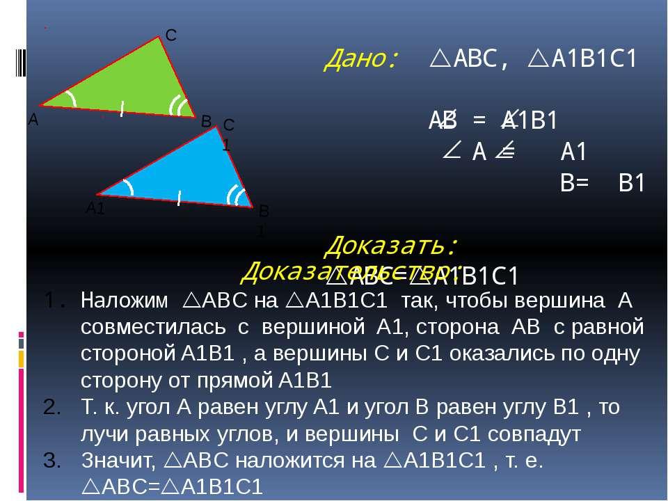 Дано: ABC, A1B1C1 АВ = A1B1 A = A1 B= B1 Доказать: ABC= A1B1C1 Доказательство...