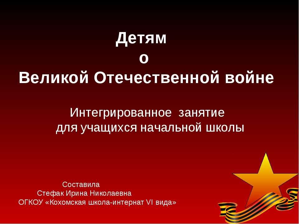 Детям о Великой Отечественной войне Интегрированное занятие для учащихся нача...