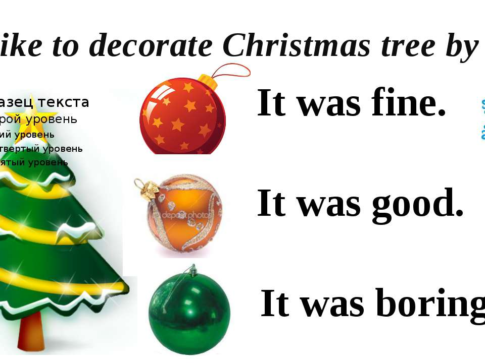 I'd like to decorate Christmas tree by It was fine. It was good. It was boring.