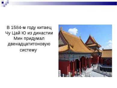 В 1584-м году китаец Чу Цай Ю из династии Мин придумал двенадцатитоновую систему