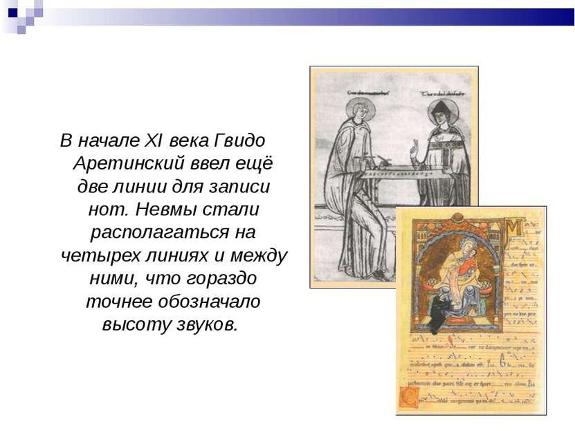 В начале XI века Гвидо Аретинский ввел ещё две линии для записи нот. Невмы ст...
