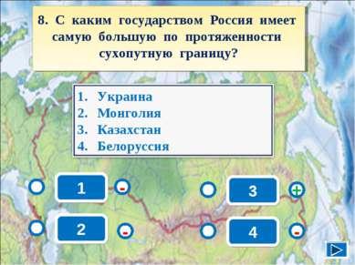 1 - - + - 2 3 4 8. С каким государством Россия имеет самую большую по протяже...