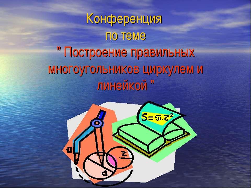 """Конференция по теме """" Построение правильных многоугольников циркулем и линейк..."""