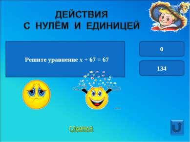 Решите уравнение х + 67 = 67 0 134