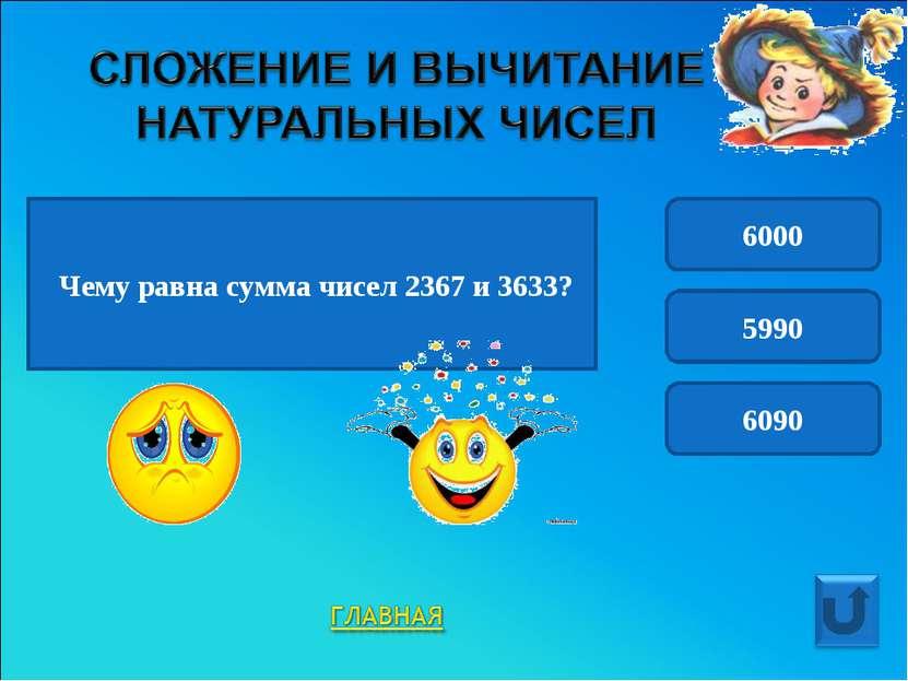 Чему равна сумма чисел 2367 и 3633? 6000 5990 6090