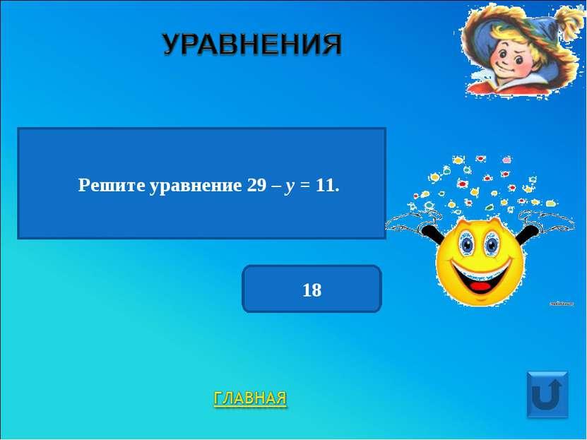 Решите уравнение 29 – у = 11. 18