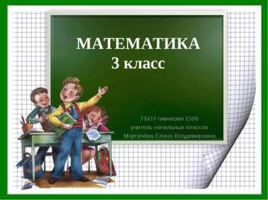 МАТЕМАТИКА 3 класс ГБОУ гимназия 1506 учитель начальных классов Моргачёва Еле...