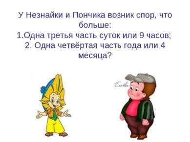 У Незнайки и Пончика возник спор, что больше: 1.Одна третья часть суток или 9...