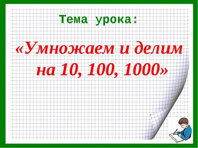 Тема урока: «Умножаем и делим на 10, 100, 1000»