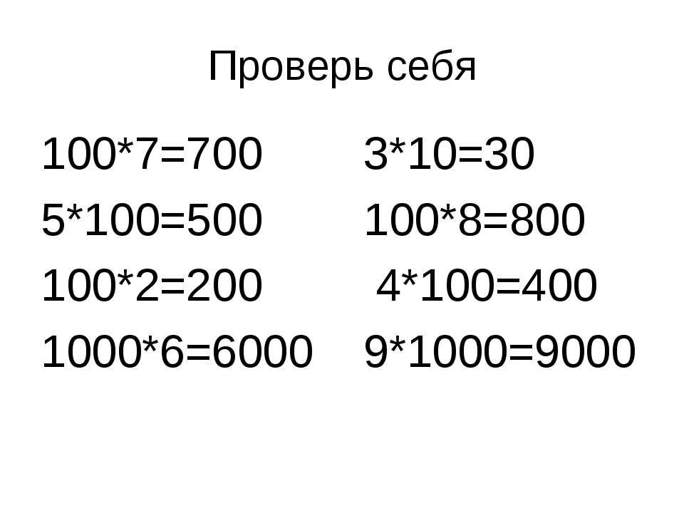 Проверь себя 100*7=700 3*10=30 5*100=500 100*8=800 100*2=200 4*100=400 1000*6...