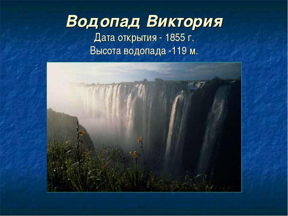 Водопад Виктория Дата открытия - 1855 г. Высота водопада -119 м.