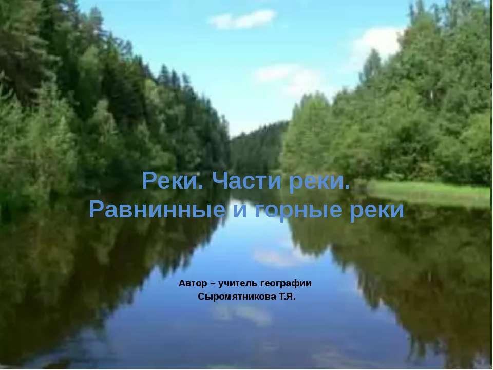 Реки. Части реки. Равнинные и горные реки Автор – учитель географии Сыромятни...