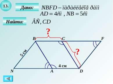 13. Найти: Дано: А B C D 4 см 5 см F N ? ?