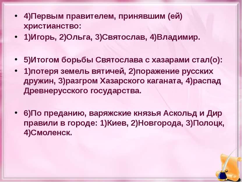 4)Первым правителем, принявшим (ей) христианство: 1)Игорь, 2)Ольга, 3)Святосл...