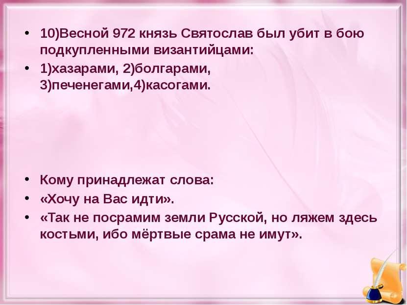 10)Весной 972 князь Святослав был убит в бою подкупленными византийцами: 1)ха...