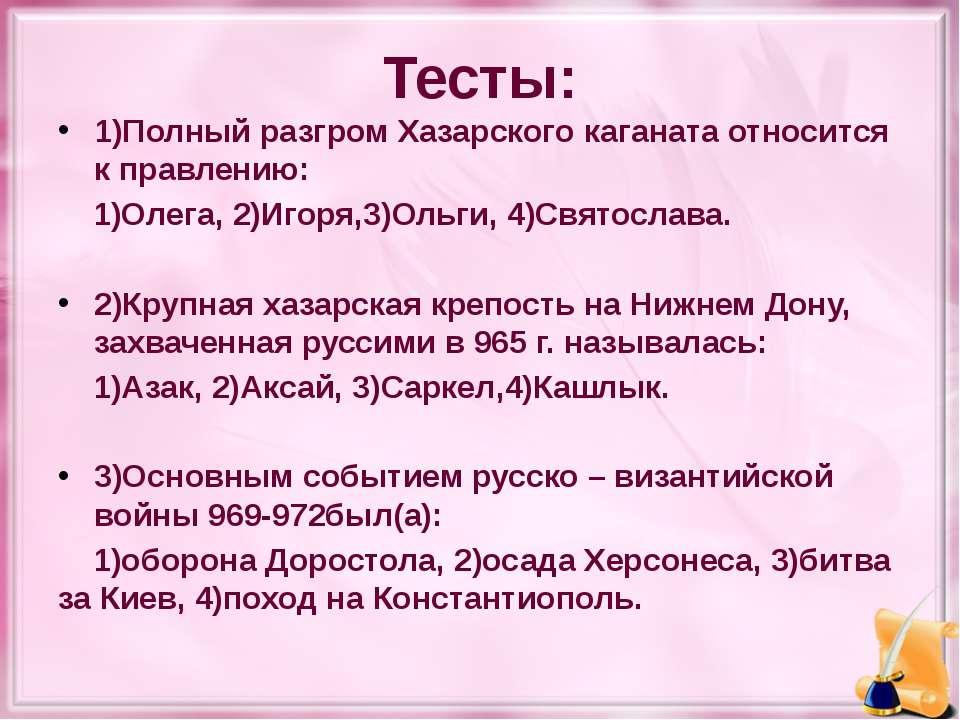 Тесты: 1)Полный разгром Хазарского каганата относится к правлению: 1)Олега, 2...