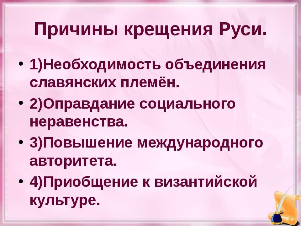 Причины крещения Руси. 1)Необходимость объединения славянских племён. 2)Оправ...