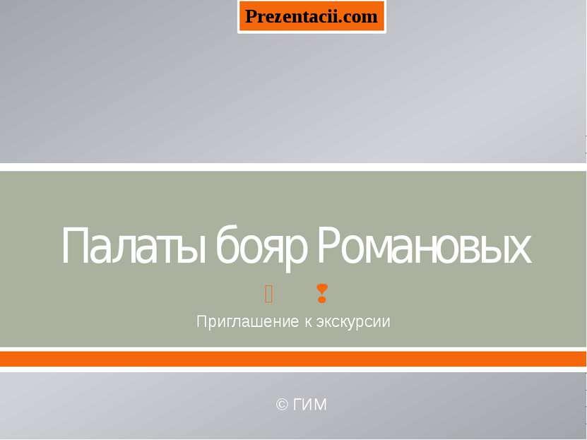 Палаты бояр Романовых Приглашение к экскурсии © ГИМ Prezentacii.com