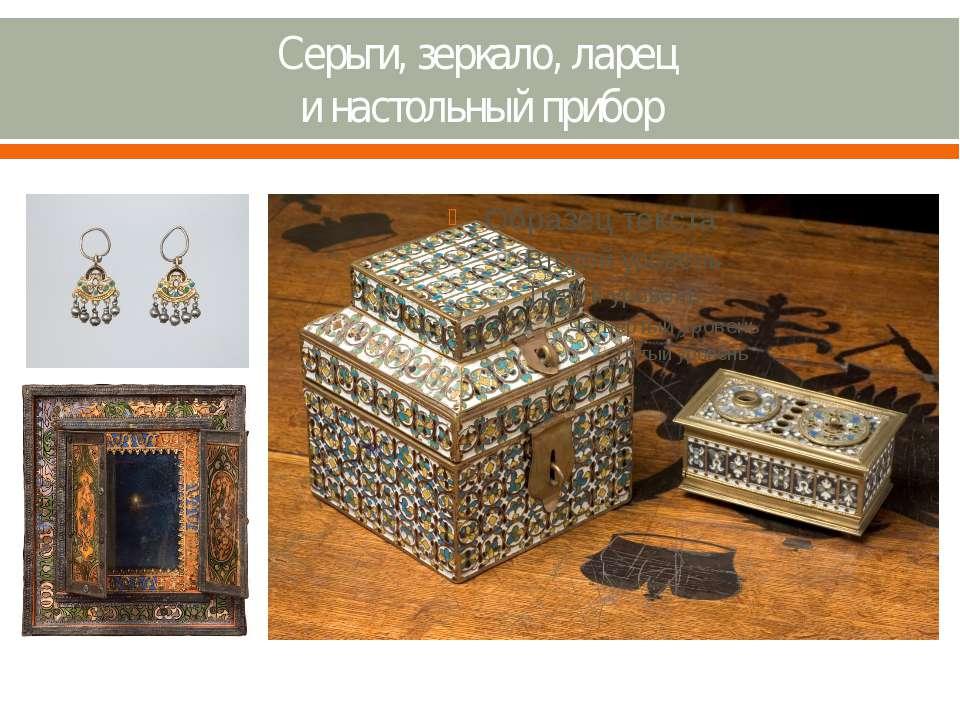 Серьги, зеркало, ларец и настольный прибор