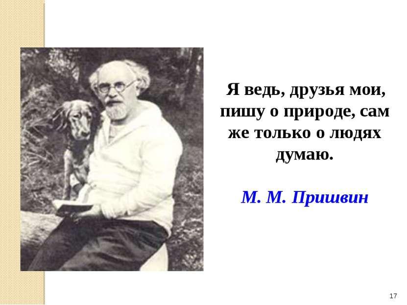 * Я ведь, друзья мои, пишу о природе, сам же только о людях думаю. М. М. Пришвин
