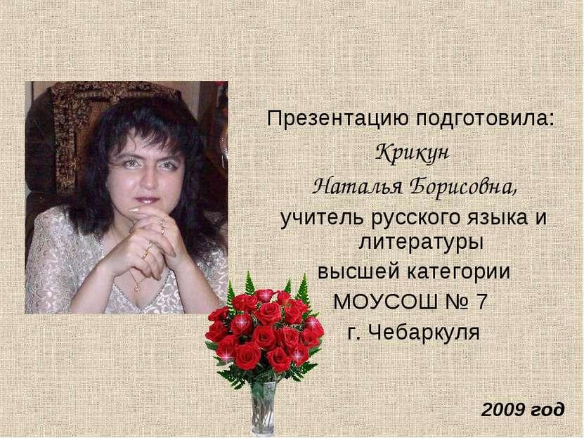 Презентацию подготовила: Крикун Наталья Борисовна, учитель русского языка и л...