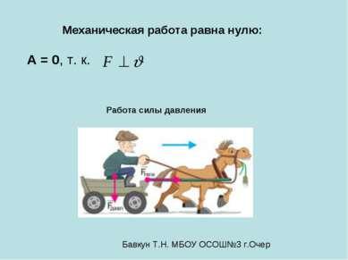А = 0, т. к. Механическая работа равна нулю: Работа силы давления Бавкун Т.Н....