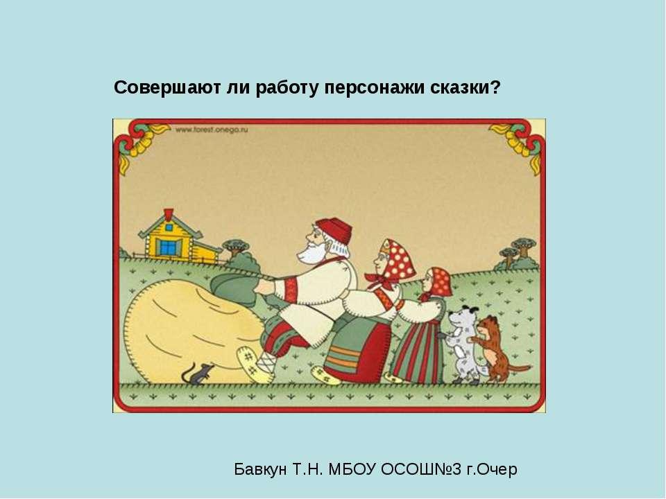 Совершают ли работу персонажи сказки? Бавкун Т.Н. МБОУ ОСОШ№3 г.Очер