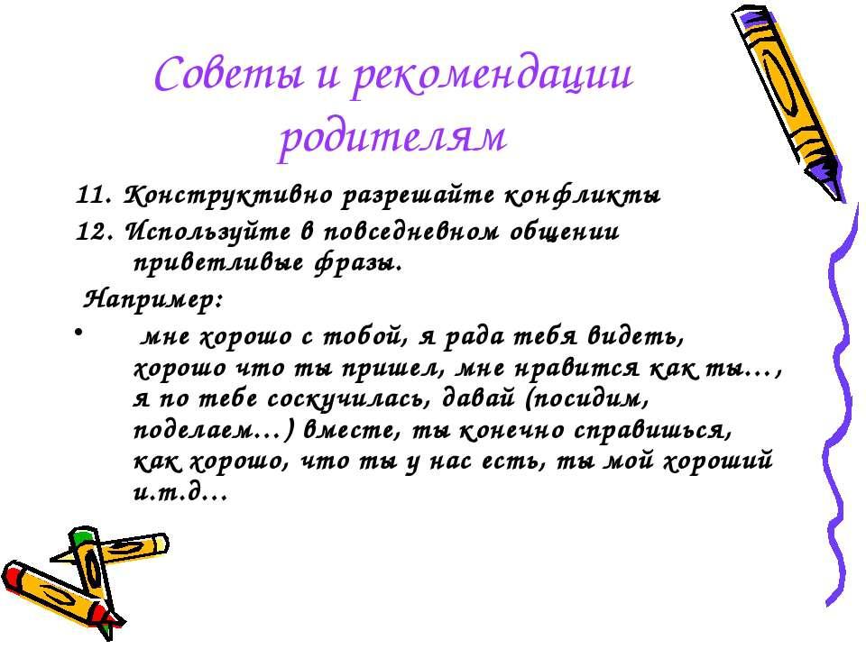 Советы и рекомендации родителям 11. Конструктивно разрешайте конфликты 12. Ис...
