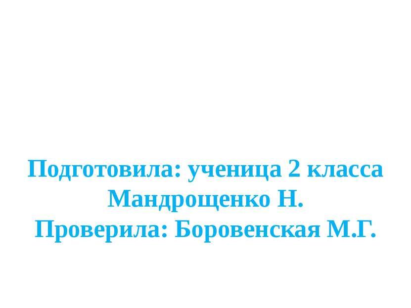 Подготовила: ученица 2 класса Мандрощенко Н. Проверила: Боровенская М.Г.