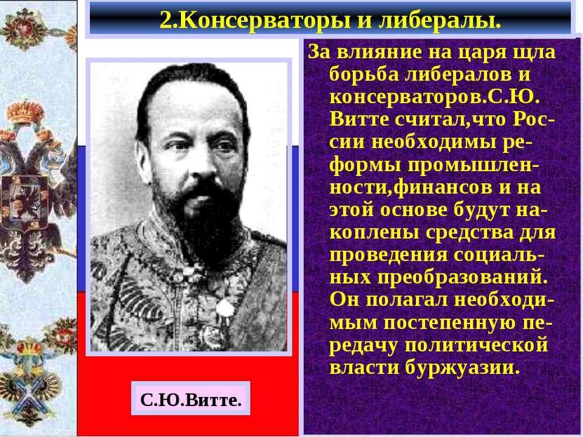 За влияние на царя щла борьба либералов и консерваторов.С.Ю. Витте считал,что...