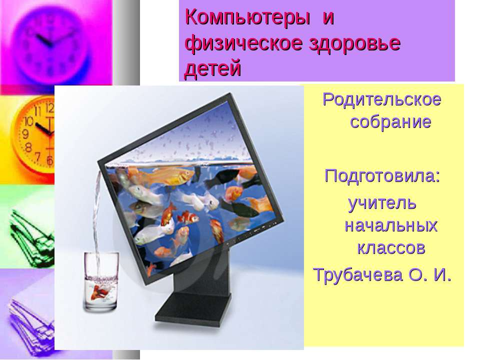 Компьютеры и физическое здоровье детей Родительское собрание Подготовила: учи...