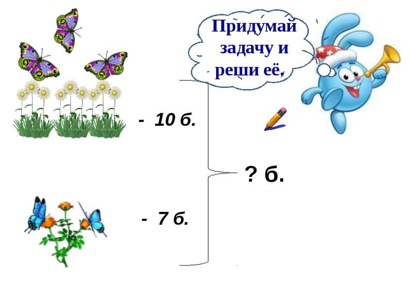 - 10 б. - 7 б. ? б. Придумай задачу и реши её.