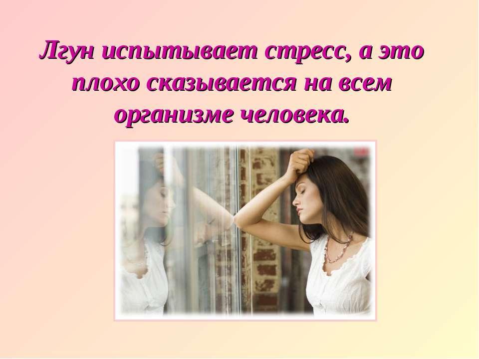 Лгун испытывает стресс, а это плохо сказывается на всем организме человека.