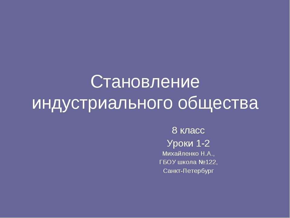 Становление индустриального общества 8 класс Уроки 1-2 Михайленко Н.А., ГБОУ ...